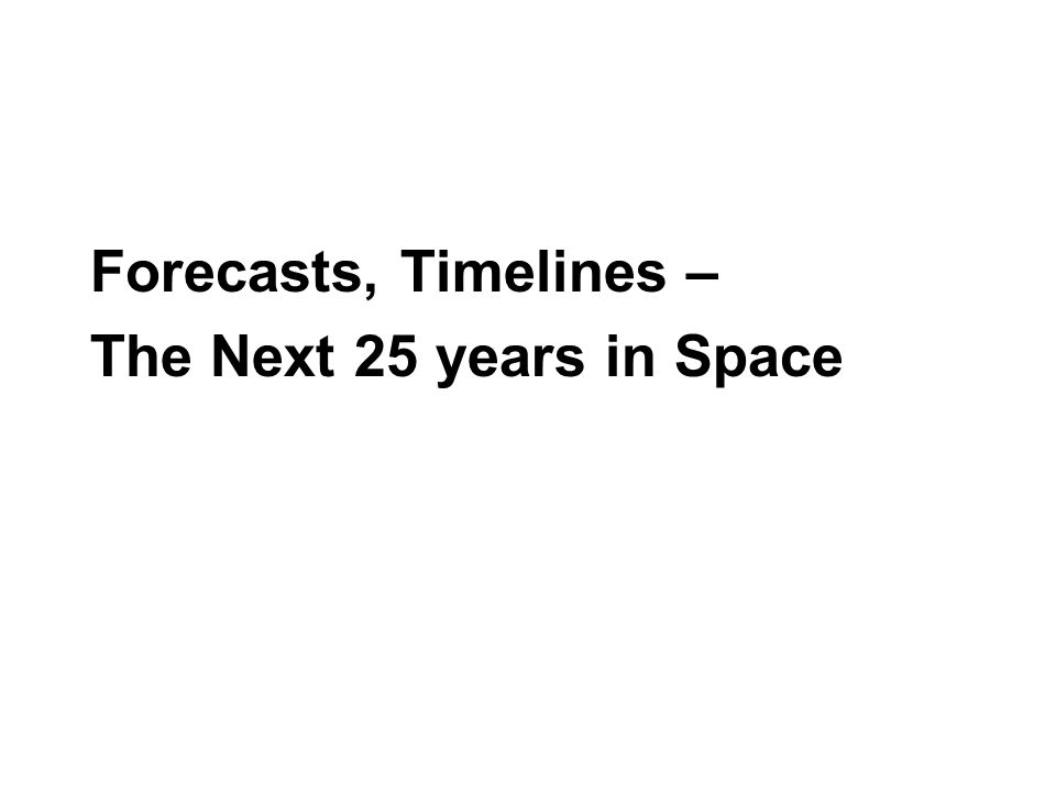 Forecasts, Timelines – The Next 25 years in Space