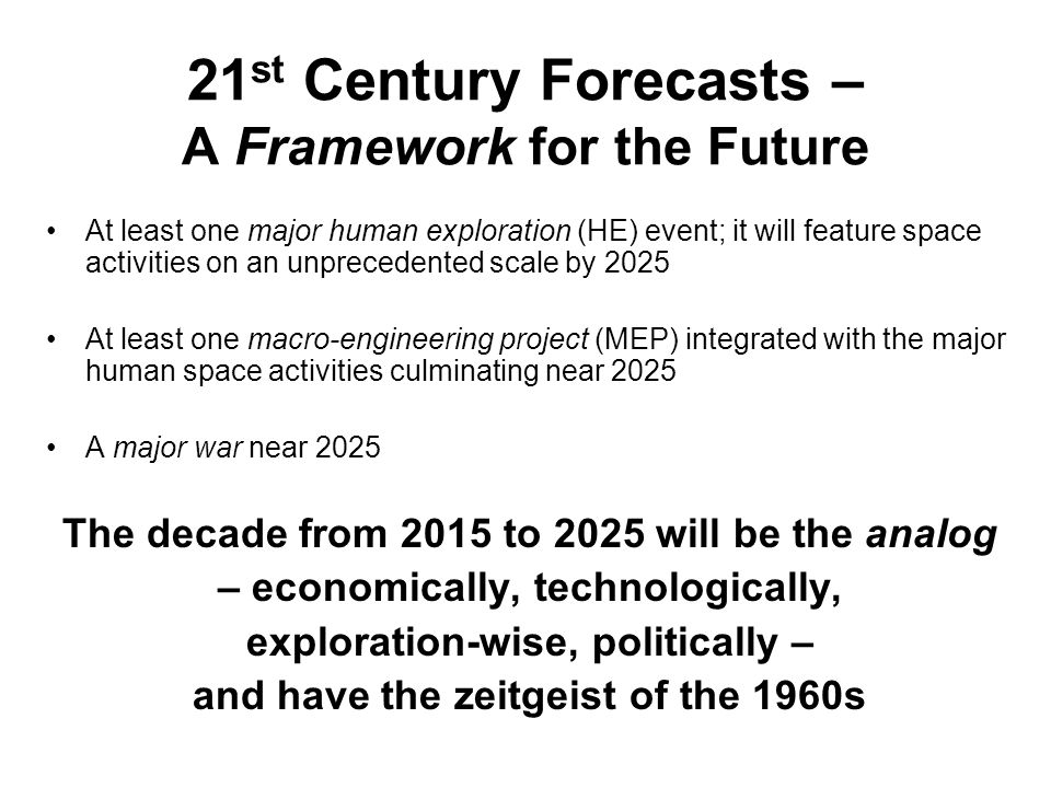21 st Century Forecasts – A Framework for the Future At least one major human exploration (HE) event; it will feature space activities on an unprecedented scale by 2025 At least one macro-engineering project (MEP) integrated with the major human space activities culminating near 2025 A major war near 2025 The decade from 2015 to 2025 will be the analog – economically, technologically, exploration-wise, politically – and have the zeitgeist of the 1960s