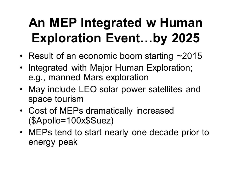 An MEP Integrated w Human Exploration Event…by 2025 Result of an economic boom starting ~2015 Integrated with Major Human Exploration; e.g., manned Mars exploration May include LEO solar power satellites and space tourism Cost of MEPs dramatically increased ($Apollo=100x$Suez) MEPs tend to start nearly one decade prior to energy peak