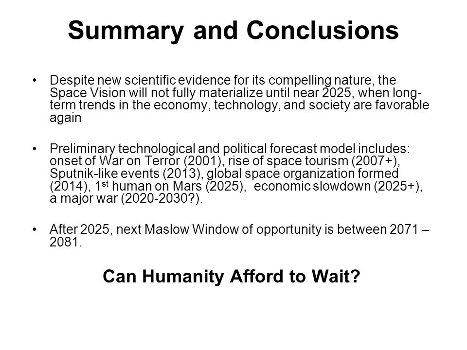Summary and Conclusions Despite new scientific evidence for its compelling nature, the Space Vision will not fully materialize until near 2025, when long- term trends in the economy, technology, and society are favorable again Preliminary technological and political forecast model includes: onset of War on Terror (2001), rise of space tourism (2007+), Sputnik-like events (2013), global space organization formed (2014), 1 st human on Mars (2025), economic slowdown (2025+), a major war (2020-2030 ).