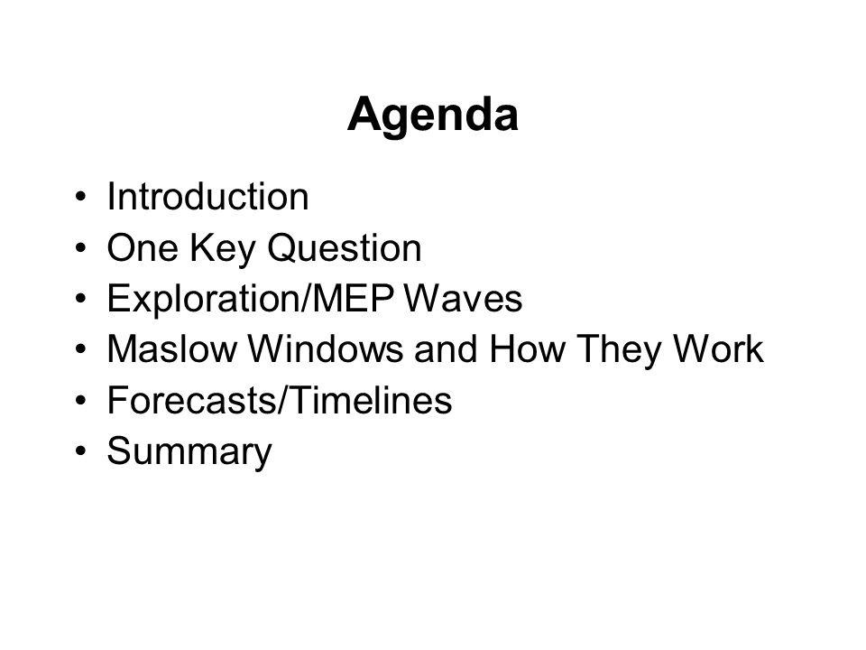 Agenda Introduction One Key Question Exploration/MEP Waves Maslow Windows and How They Work Forecasts/Timelines Summary