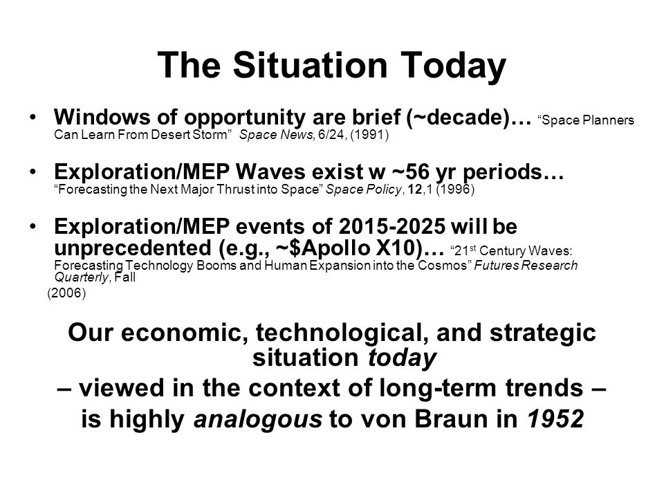 The Situation Today Windows of opportunity are brief (~decade)… Space Planners Can Learn From Desert Storm Space News, 6/24, (1991) Exploration/MEP Waves exist w ~56 yr periods… Forecasting the Next Major Thrust into Space Space Policy, 12,1 (1996) Exploration/MEP events of 2015-2025 will be unprecedented (e.g., ~$Apollo X10)… 21 st Century Waves: Forecasting Technology Booms and Human Expansion into the Cosmos Futures Research Quarterly, Fall (2006) Our economic, technological, and strategic situation today – viewed in the context of long-term trends – is highly analogous to von Braun in 1952