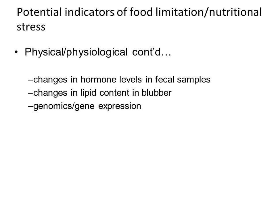 Potential indicators of food limitation/nutritional stress Physical/physiological contd… –changes in hormone levels in fecal samples –changes in lipid content in blubber –genomics/gene expression