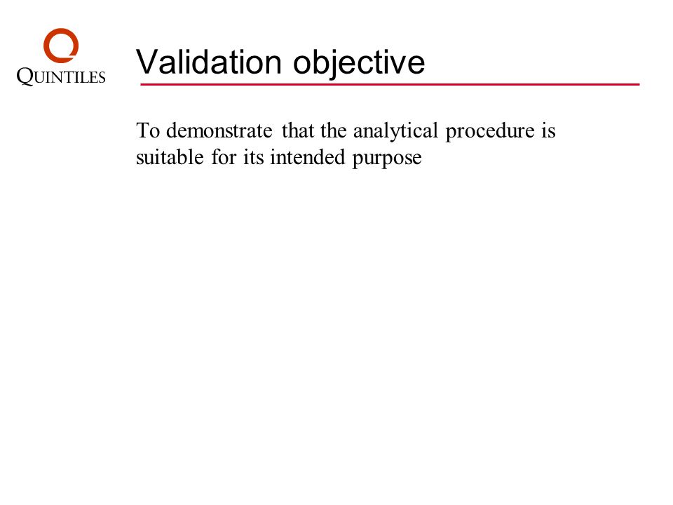 Validation objective To demonstrate that the analytical procedure is suitable for its intended purpose