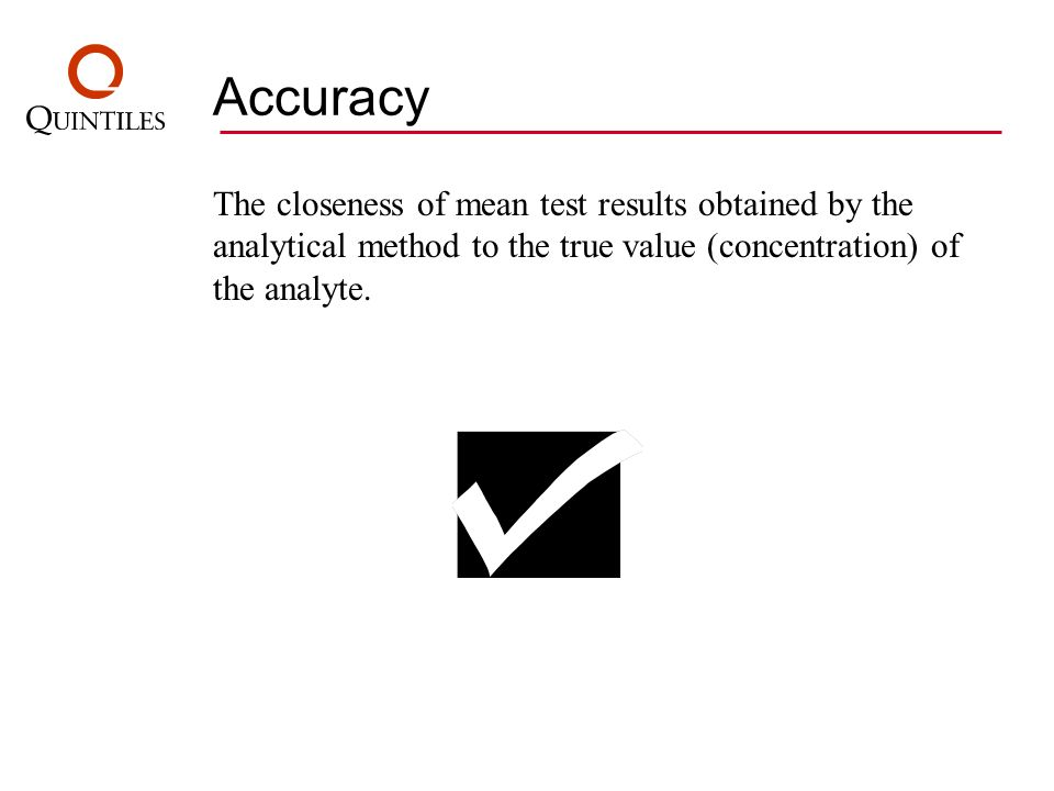 Accuracy The closeness of mean test results obtained by the analytical method to the true value (concentration) of the analyte.