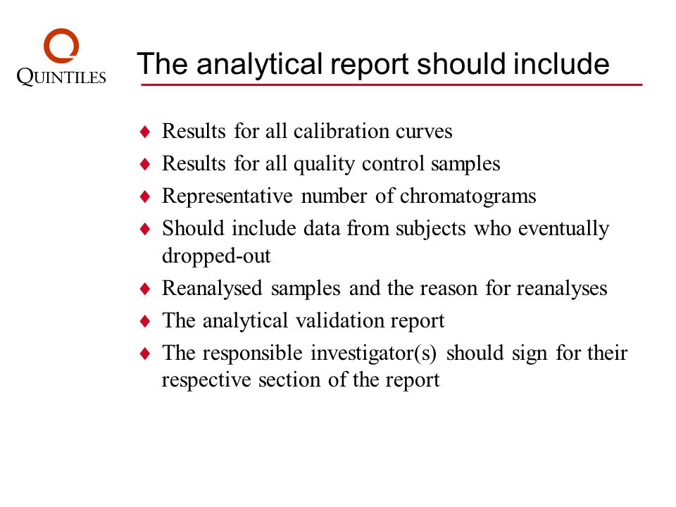 The analytical report should include Results for all calibration curves Results for all quality control samples Representative number of chromatograms