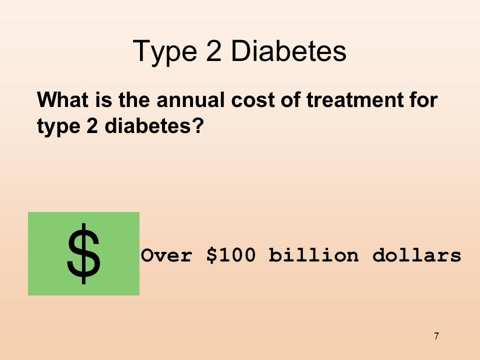 7 Type 2 Diabetes What is the annual cost of treatment for type 2 diabetes.