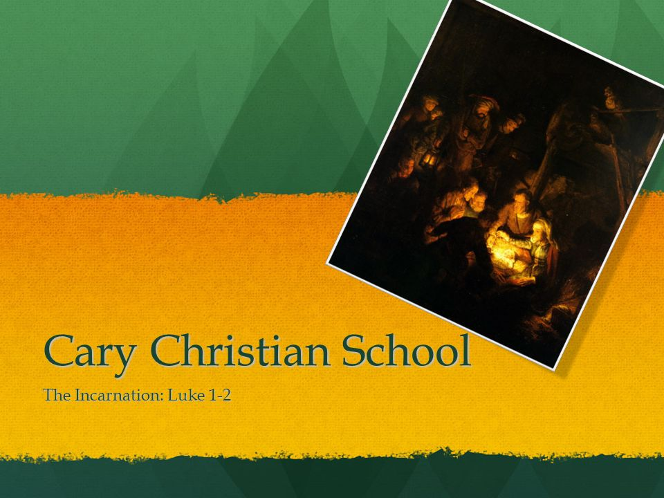 Cary Christian School The Incarnation: Luke 1-2