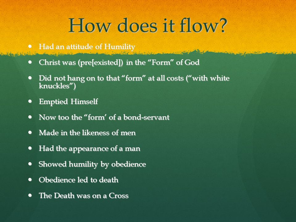How does it flow? Had an attitude of Humility Had an attitude of Humility Christ was (pre[existed]) in the Form of God Christ was (pre[existed]) in th