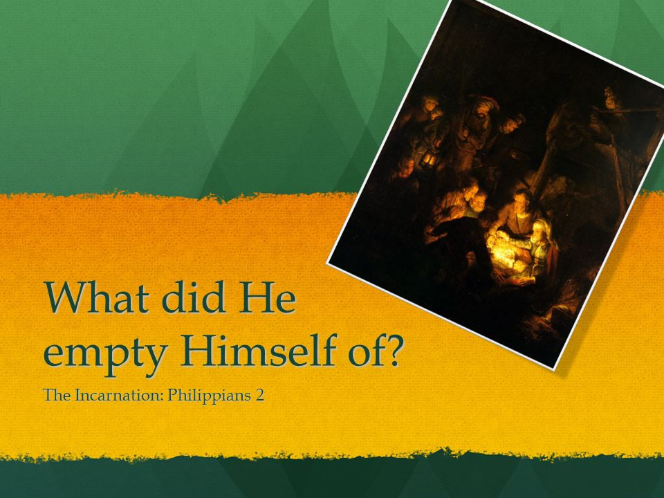What did He empty Himself of? The Incarnation: Philippians 2