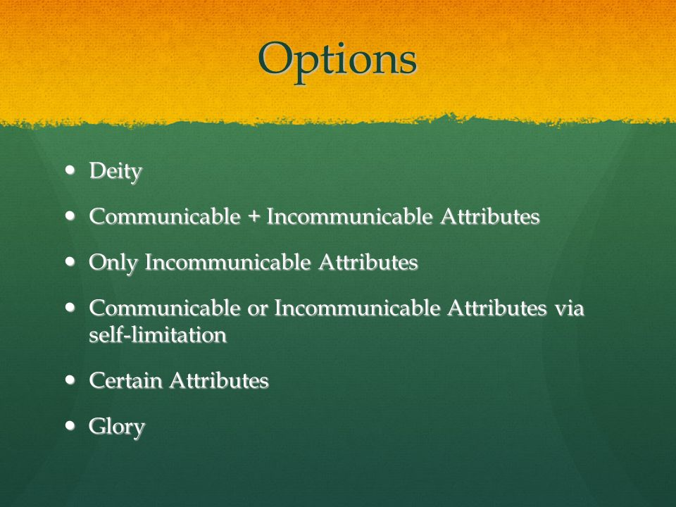 Options Deity Deity Communicable + Incommunicable Attributes Communicable + Incommunicable Attributes Only Incommunicable Attributes Only Incommunicable Attributes Communicable or Incommunicable Attributes via self-limitation Communicable or Incommunicable Attributes via self-limitation Certain Attributes Certain Attributes Glory Glory