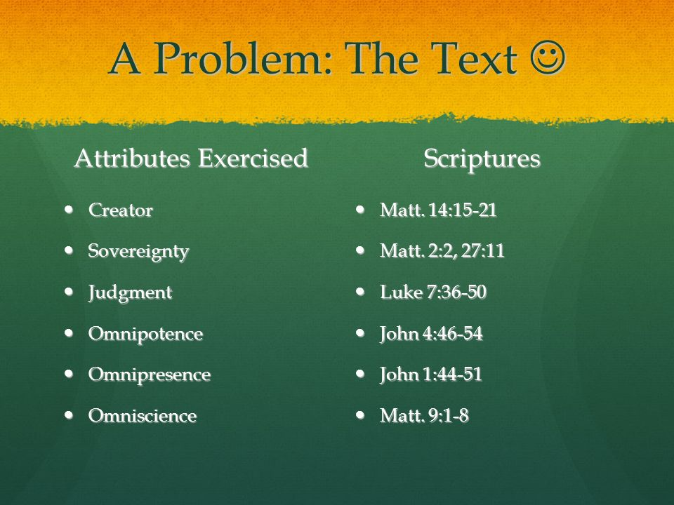 A Problem: The Text A Problem: The Text Attributes Exercised Creator Creator Sovereignty Sovereignty Judgment Judgment Omnipotence Omnipotence Omnipresence Omnipresence Omniscience Omniscience Scriptures Matt.