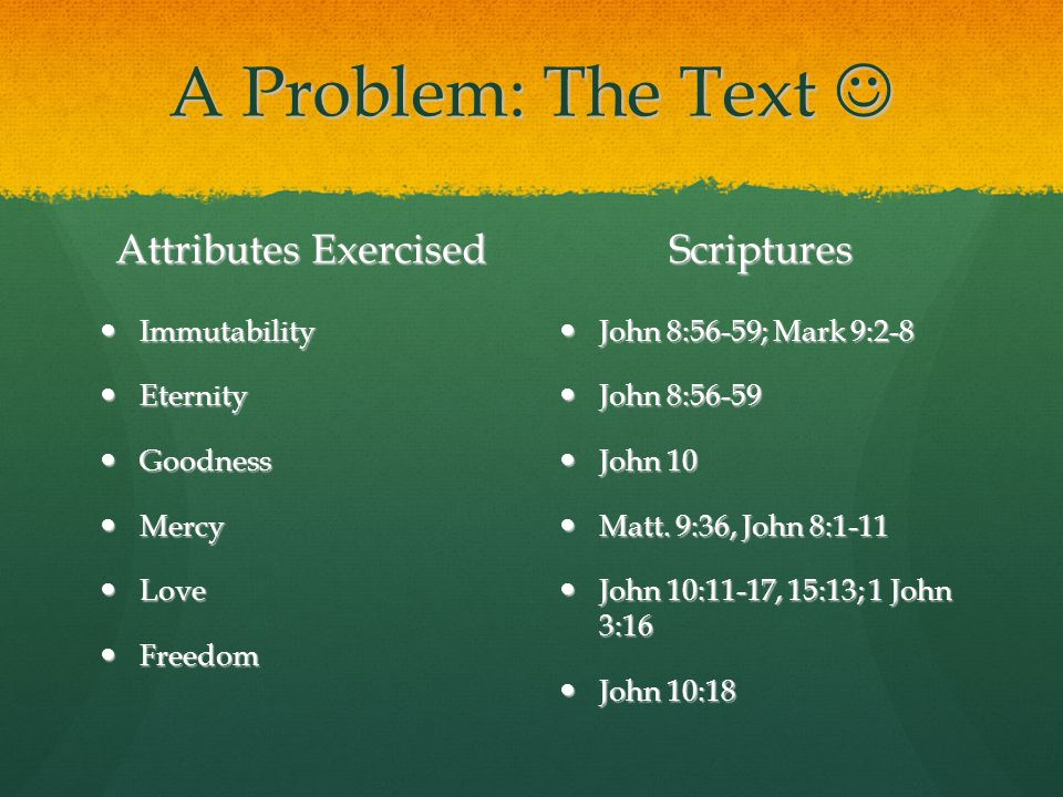 A Problem: The Text A Problem: The Text Attributes Exercised Immutability Immutability Eternity Eternity Goodness Goodness Mercy Mercy Love Love Freedom Freedom Scriptures John 8:56-59; Mark 9:2-8 John 8:56-59; Mark 9:2-8 John 8:56-59 John 8:56-59 John 10 John 10 Matt.
