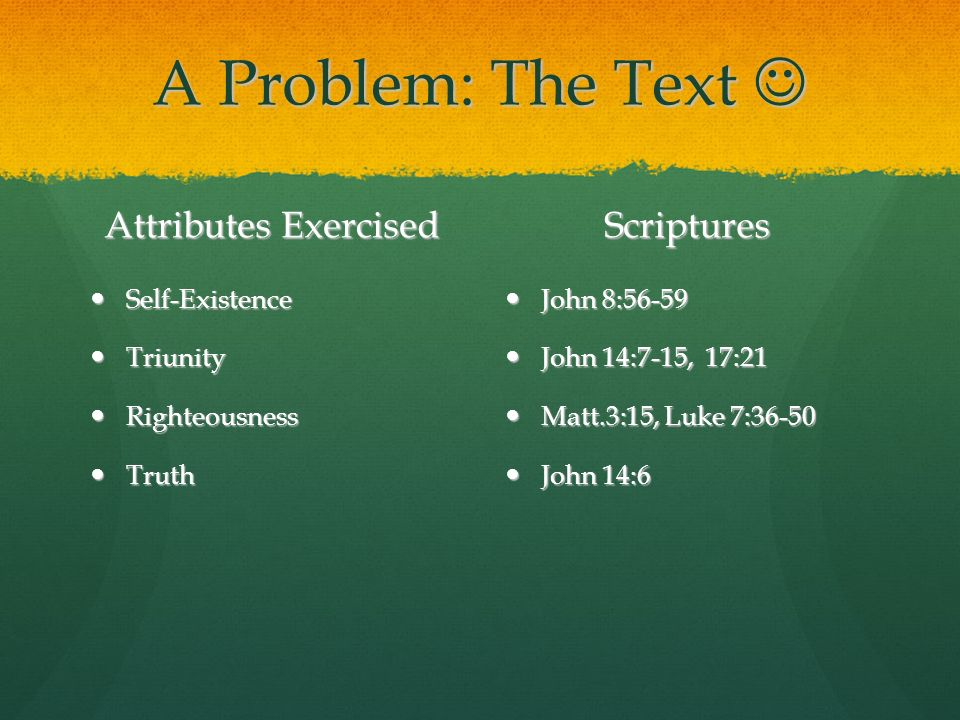 A Problem: The Text A Problem: The Text Attributes Exercised Self-Existence Self-Existence Triunity Triunity Righteousness Righteousness Truth Truth Scriptures John 8:56-59 John 8:56-59 John 14:7-15, 17:21 John 14:7-15, 17:21 Matt.3:15, Luke 7:36-50 Matt.3:15, Luke 7:36-50 John 14:6 John 14:6