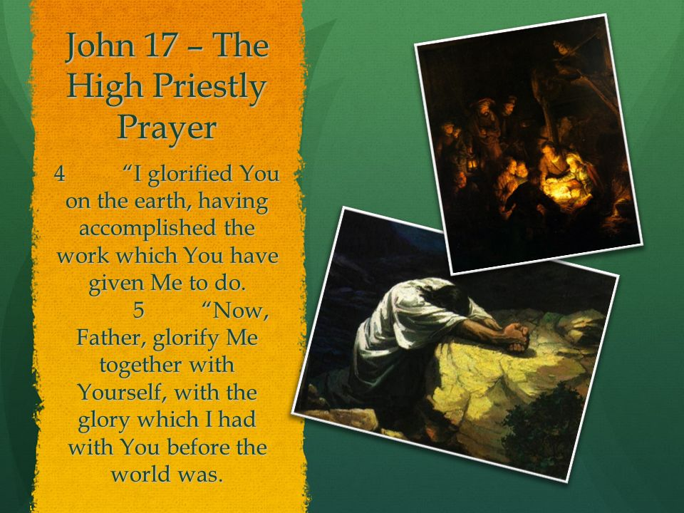 John 17 – The High Priestly Prayer 4I glorified You on the earth, having accomplished the work which You have given Me to do.