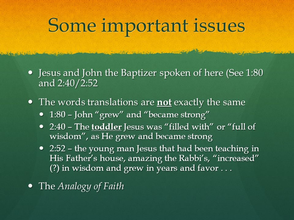 Some important issues Jesus and John the Baptizer spoken of here (See 1:80 and 2:40/2:52 Jesus and John the Baptizer spoken of here (See 1:80 and 2:40/2:52 The words translations are not exactly the same The words translations are not exactly the same 1:80 – John grew and became strong 1:80 – John grew and became strong 2:40 – The toddler Jesus was filled with or full of wisdom, as He grew and became strong 2:40 – The toddler Jesus was filled with or full of wisdom, as He grew and became strong 2:52 – the young man Jesus that had been teaching in His Fathers house, amazing the Rabbis, increased ( ) in wisdom and grew in years and favor...