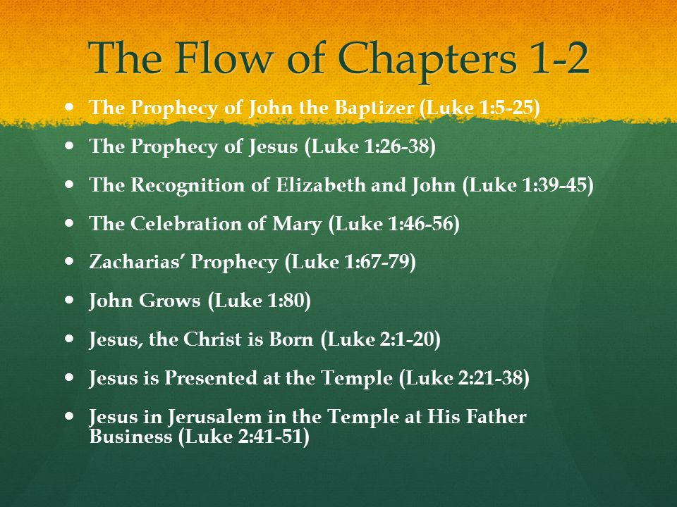 The Flow of Chapters 1-2 The Prophecy of John the Baptizer (Luke 1:5-25) The Prophecy of Jesus (Luke 1:26-38) The Recognition of Elizabeth and John (Luke 1:39-45) The Celebration of Mary (Luke 1:46-56) Zacharias Prophecy (Luke 1:67-79) John Grows (Luke 1:80) Jesus, the Christ is Born (Luke 2:1-20) Jesus is Presented at the Temple (Luke 2:21-38) Jesus in Jerusalem in the Temple at His Father Business (Luke 2:41-51)