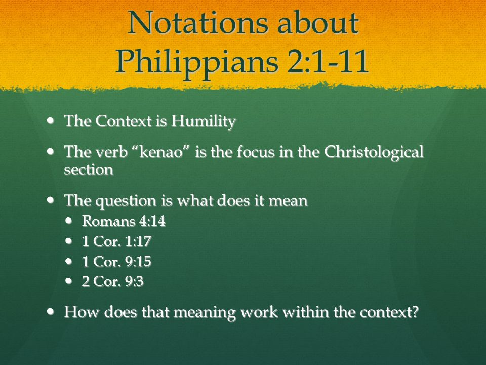 Notations about Philippians 2:1-11 The Context is Humility The Context is Humility The verb kenao is the focus in the Christological section The verb kenao is the focus in the Christological section The question is what does it mean The question is what does it mean Romans 4:14 Romans 4:14 1 Cor.