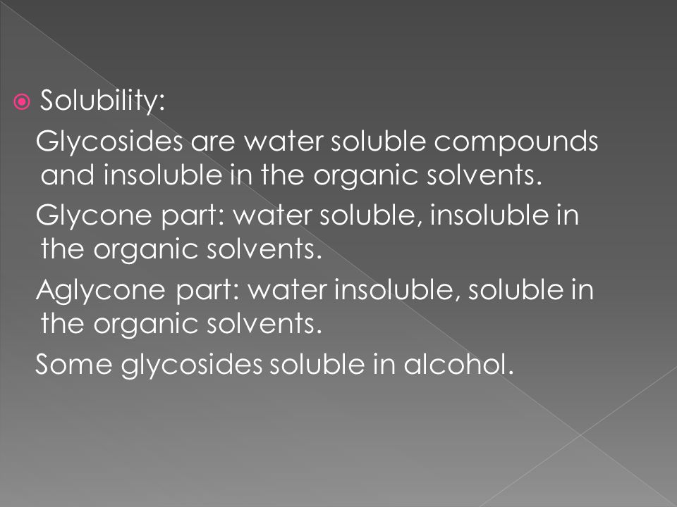 Solubility: Glycosides are water soluble compounds and insoluble in the organic solvents. Glycone part: water soluble, insoluble in the organic solven