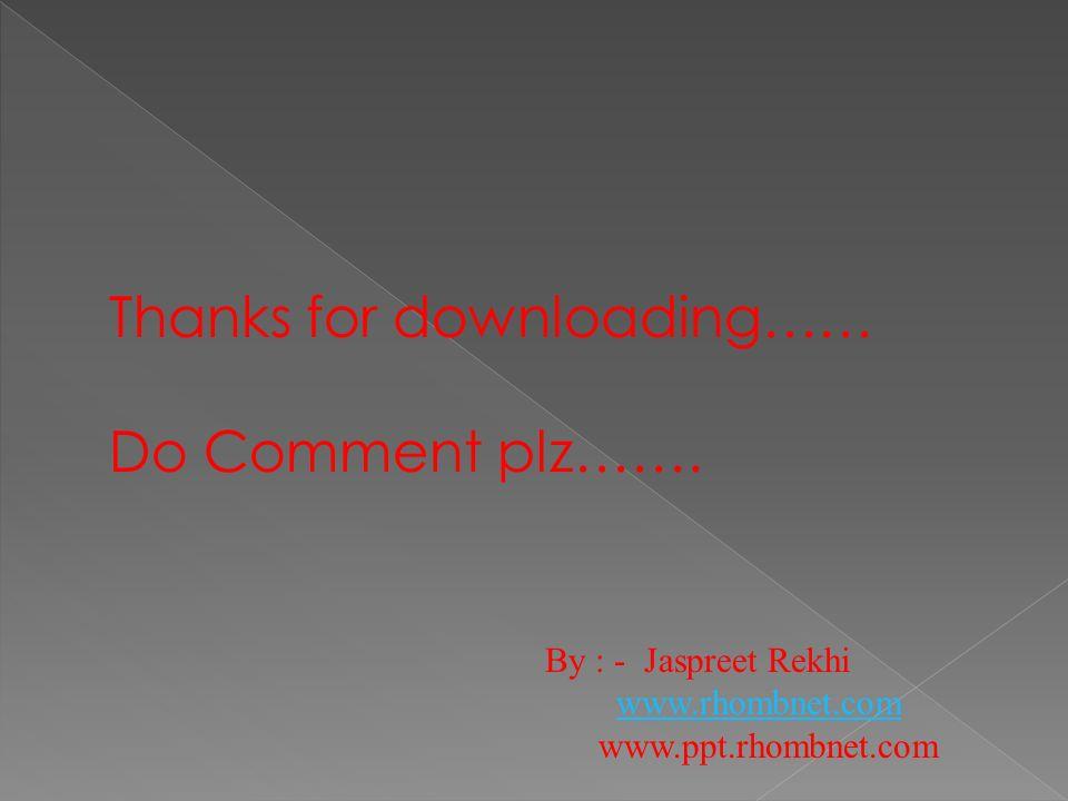 Thanks for downloading…… Do Comment plz……. By : - Jaspreet Rekhi www.rhombnet.com www.ppt.rhombnet.com