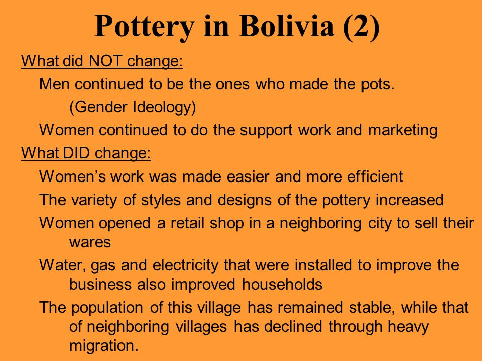 Pottery in Bolivia (2) What did NOT change: Men continued to be the ones who made the pots. (Gender Ideology) Women continued to do the support work a
