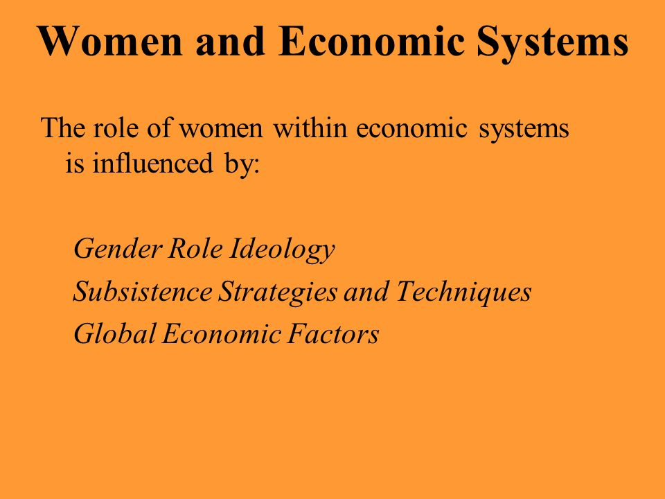 Women and Economic Systems The role of women within economic systems is influenced by: Gender Role Ideology Subsistence Strategies and Techniques Glob