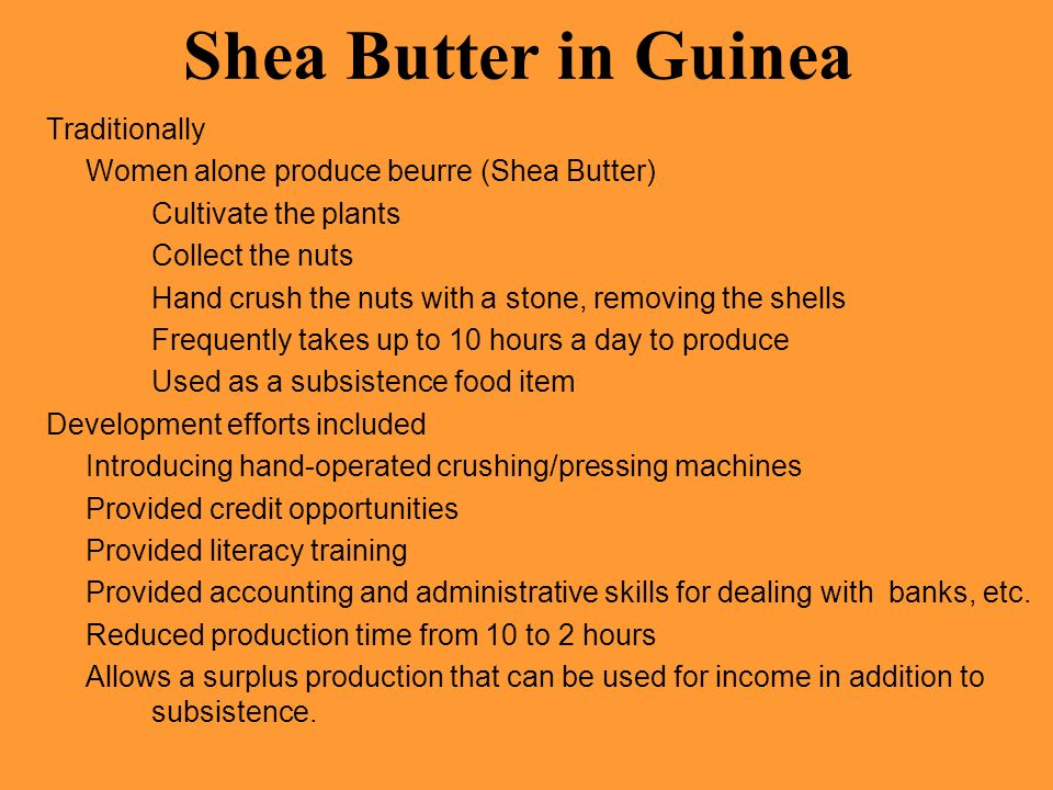 Shea Butter in Guinea Traditionally Women alone produce beurre (Shea Butter) Cultivate the plants Collect the nuts Hand crush the nuts with a stone, r