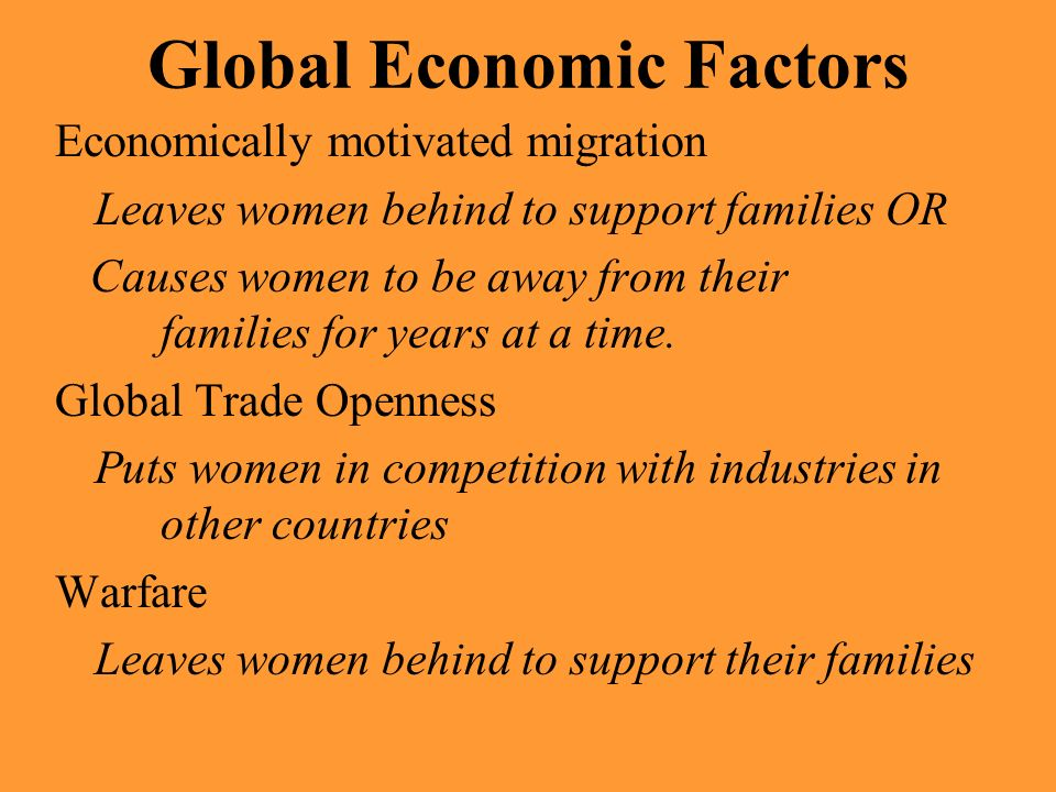 Global Economic Factors Economically motivated migration Leaves women behind to support families OR Causes women to be away from their families for ye