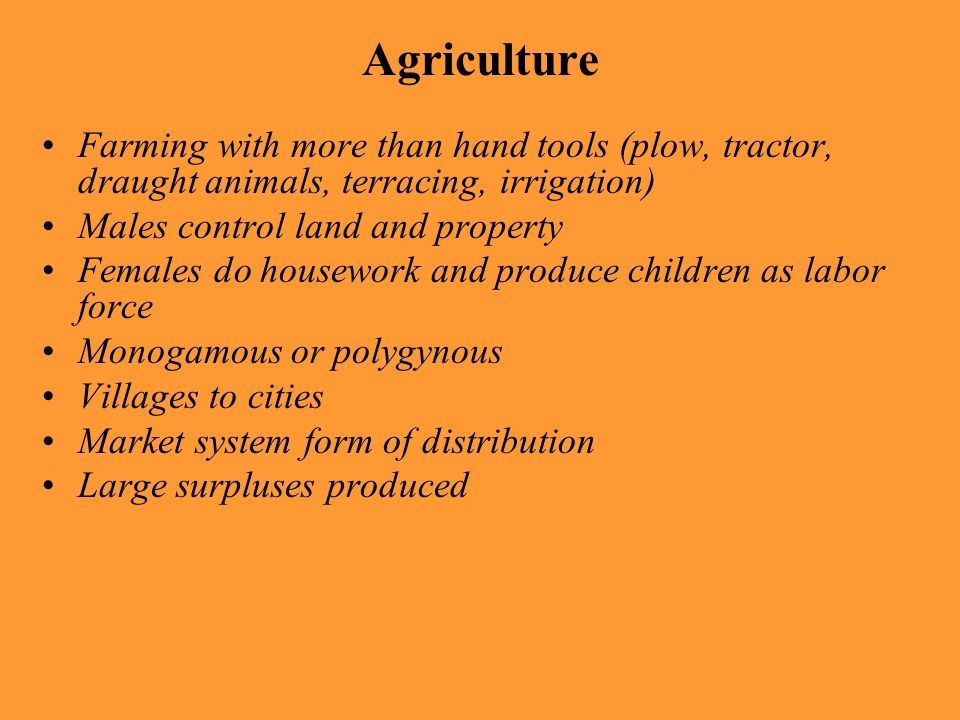 Agriculture Farming with more than hand tools (plow, tractor, draught animals, terracing, irrigation) Males control land and property Females do house