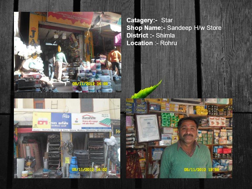Catagery:- Star Shop Name:- Sandeep H/w Store District :- Shimla Location :- Rohru