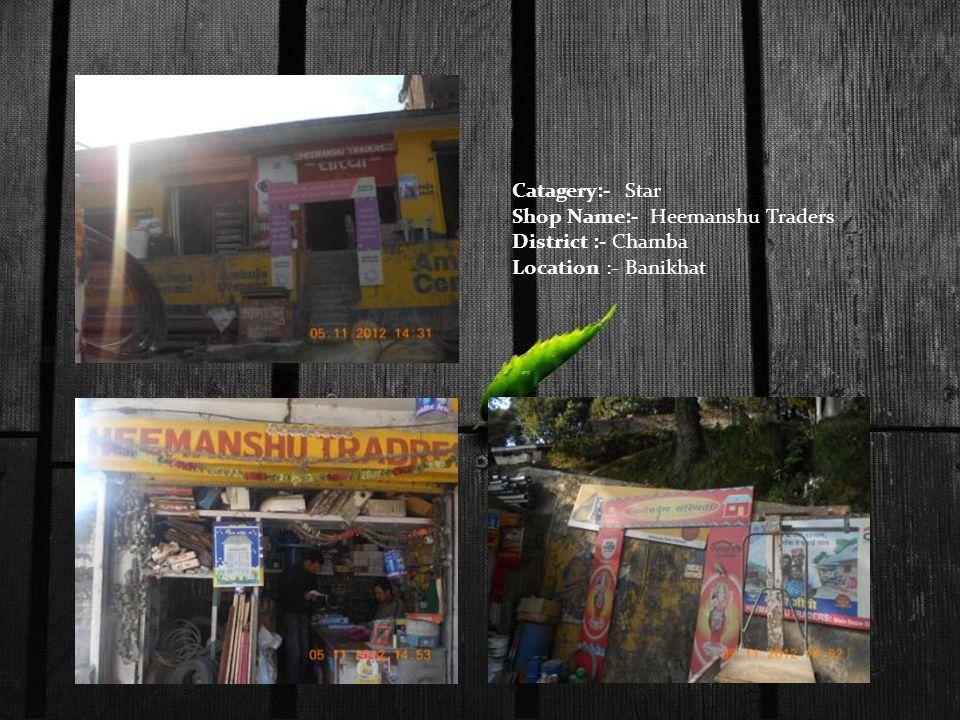 Catagery:- Star Shop Name:- Heemanshu Traders District :- Chamba Location :- Banikhat