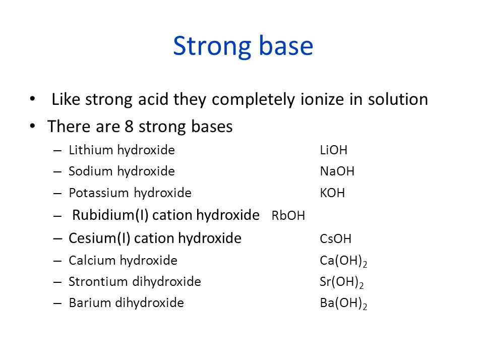 Strong base Like strong acid they completely ionize in solution There are 8 strong bases – Lithium hydroxideLiOH – Sodium hydroxideNaOH – Potassium hydroxideKOH – Rubidium(I) cation hydroxide RbOH – Cesium(I) cation hydroxide CsOH – Calcium hydroxide Ca(OH) 2 – Strontium dihydroxideSr(OH) 2 – Barium dihydroxide Ba(OH) 2