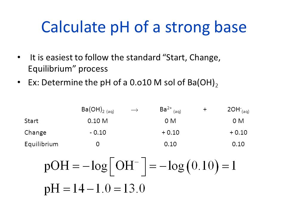 Calculate pH of a strong base It is easiest to follow the standard Start, Change, Equilibrium process Ex: Determine the pH of a 0.o10 M sol of Ba(OH) 2 Ba(OH) 2 (aq) Ba 2+ (aq) +2OH - (aq) Start0.10 M0 M Change- 0.10+ 0.10 Equilibrium00.10