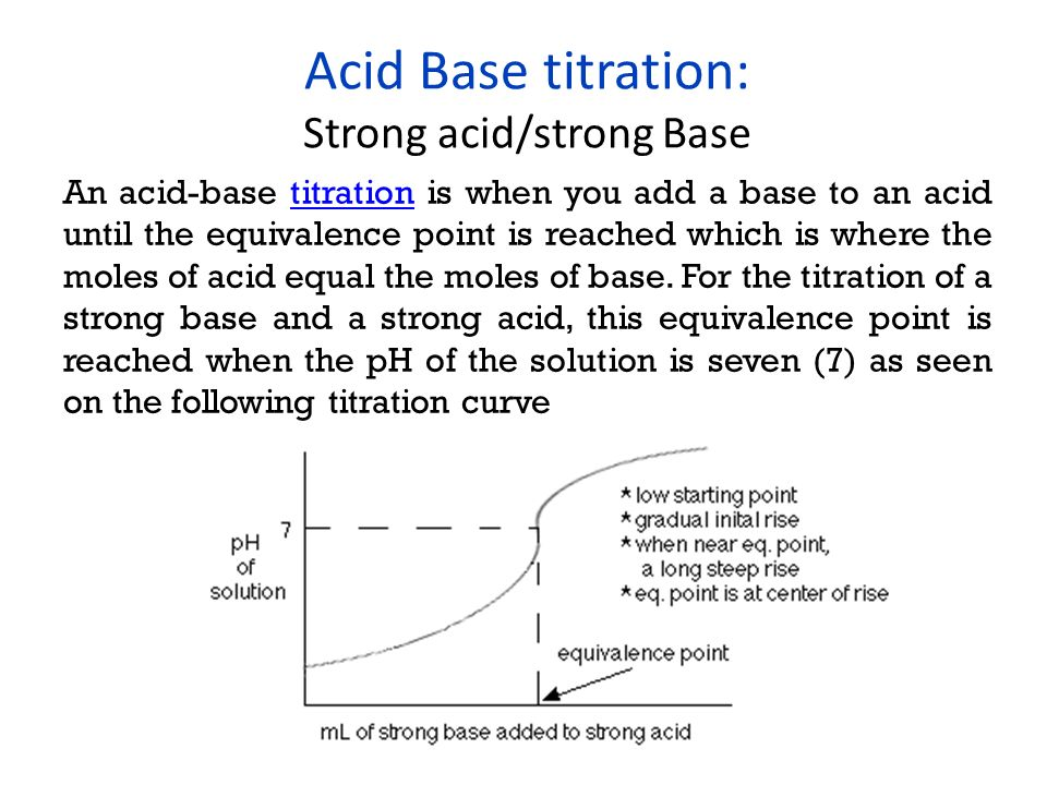 Acid Base titration: Strong acid/strong Base An acid-base titration is when you add a base to an acid until the equivalence point is reached which is where the moles of acid equal the moles of base.