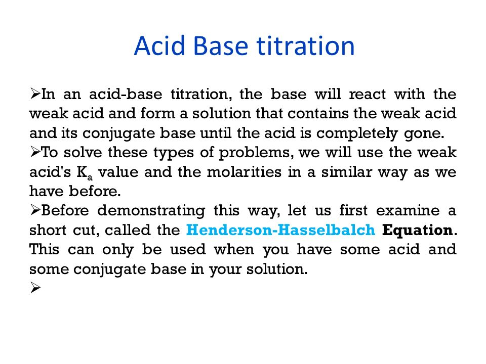 Acid Base titration Where: pH: the log of the molar concentration of the hydrogen pKa: the equilibrium dissociation constant for an acid [base]: the molar concentration of a basic solution [acid]: the molar concentration of an acidic solution If you only have acid, then you must do a pure K a problem and if you only have base (like when the titration is complete) then you must do a K b problem.