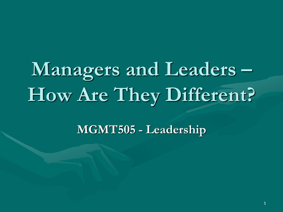 1 Managers and Leaders – How Are They Different? MGMT505 - Leadership