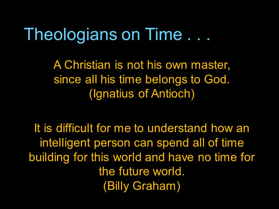 Theologians on Time... A Christian is not his own master, since all his time belongs to God.