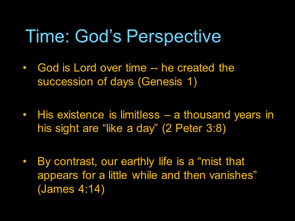 Time: Gods Perspective God is Lord over time -- he created the succession of days (Genesis 1) His existence is limitless – a thousand years in his sight are like a day (2 Peter 3:8) By contrast, our earthly life is a mist that appears for a little while and then vanishes (James 4:14)