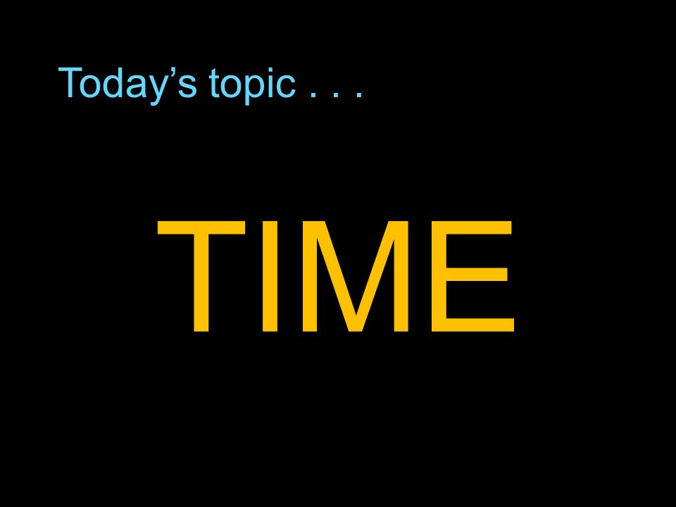 Todays topic... TIME