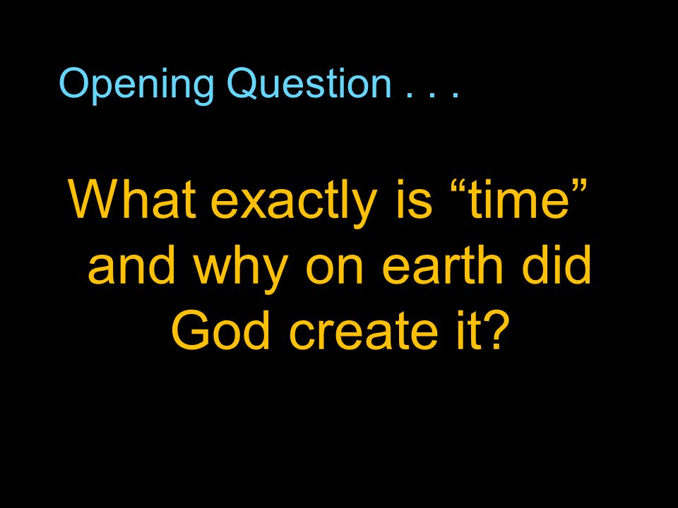 Opening Question... What exactly is time and why on earth did God create it?