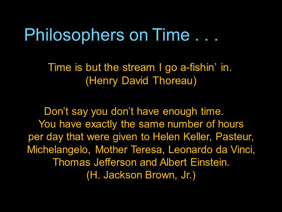 Philosophers on Time... Time is but the stream I go a-fishin in.