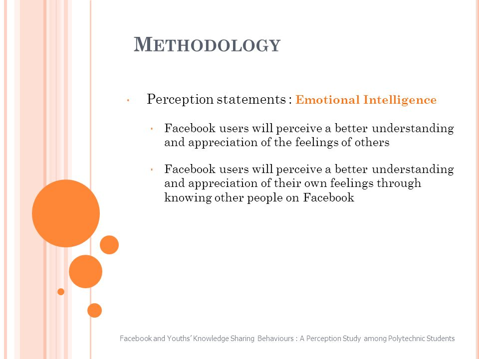 M ETHODOLOGY Perception statements : Emotional Intelligence Facebook users will perceive a better understanding and appreciation of the feelings of others Facebook users will perceive a better understanding and appreciation of their own feelings through knowing other people on Facebook Facebook and Youths Knowledge Sharing Behaviours : A Perception Study among Polytechnic Students