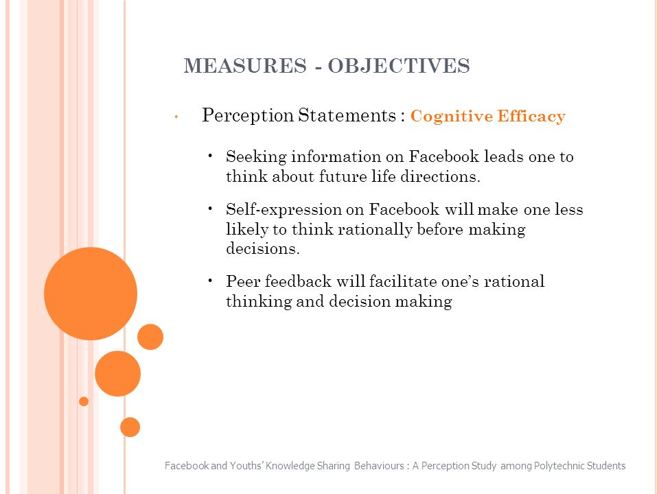 MEASURES - OBJECTIVES Perception Statements : Cognitive Efficacy Seeking information on Facebook leads one to think about future life directions.