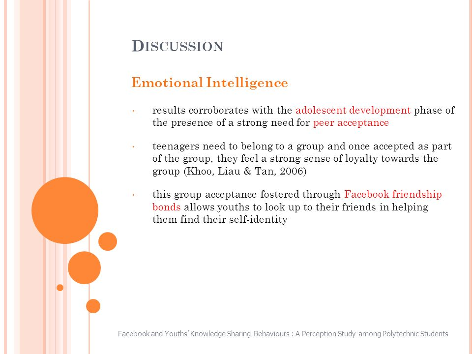 Emotional Intelligence results corroborates with the adolescent development phase of the presence of a strong need for peer acceptance teenagers need to belong to a group and once accepted as part of the group, they feel a strong sense of loyalty towards the group (Khoo, Liau & Tan, 2006) this group acceptance fostered through Facebook friendship bonds allows youths to look up to their friends in helping them find their self-identity D ISCUSSION Facebook and Youths Knowledge Sharing Behaviours : A Perception Study among Polytechnic Students
