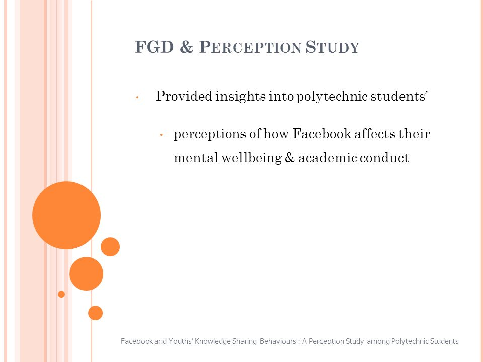 FGD & P ERCEPTION S TUDY Provided insights into polytechnic students perceptions of how Facebook affects their mental wellbeing & academic conduct Facebook and Youths Knowledge Sharing Behaviours : A Perception Study among Polytechnic Students