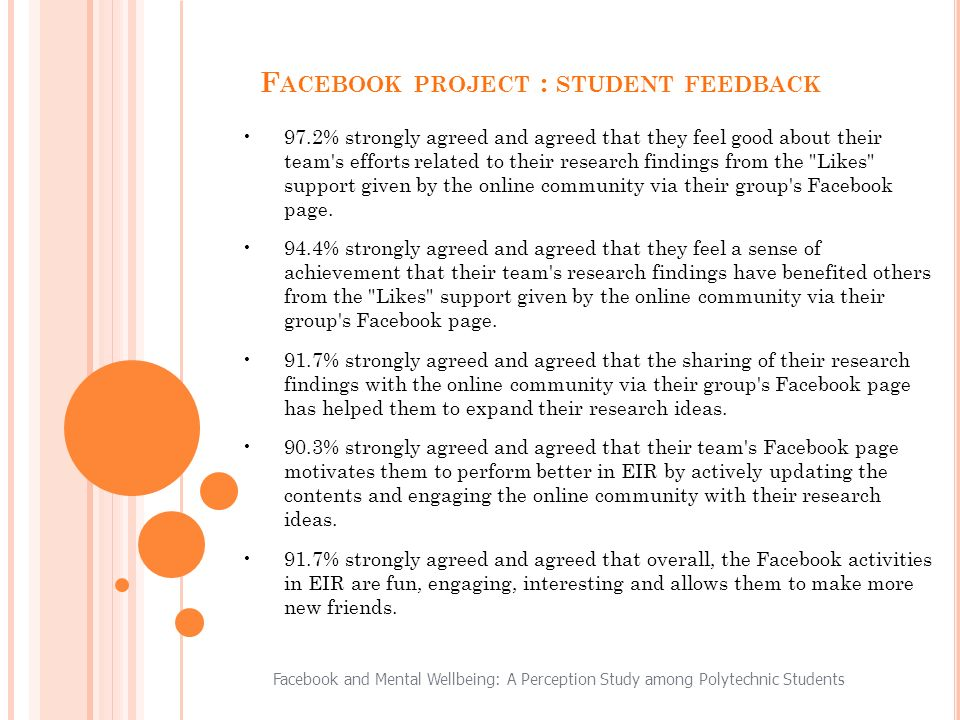 Facebook and Mental Wellbeing: A Perception Study among Polytechnic Students F ACEBOOK PROJECT : STUDENT FEEDBACK 97.2% strongly agreed and agreed that they feel good about their team s efforts related to their research findings from the Likes support given by the online community via their group s Facebook page.