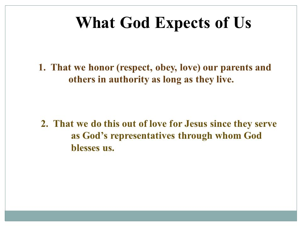 What God Expects of Us 1. That we honor (respect, obey, love) our parents and others in authority as long as they live. 2. That we do this out of love