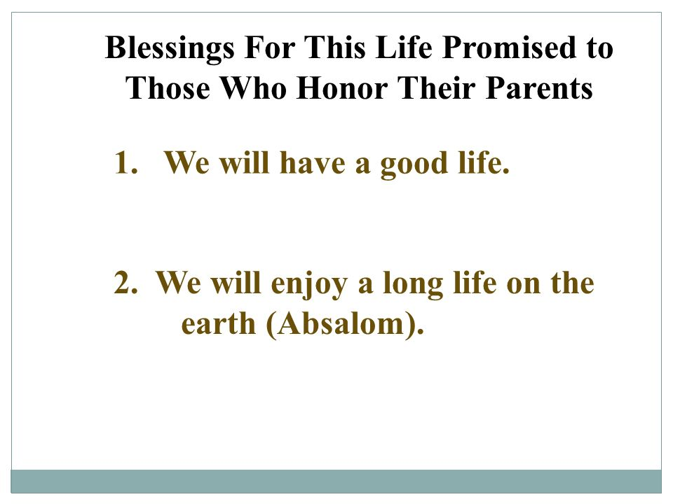 Blessings For This Life Promised to Those Who Honor Their Parents 1. We will have a good life. 2. We will enjoy a long life on the earth (Absalom).