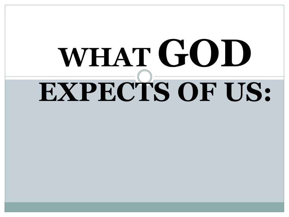 WHAT GOD EXPECTS OF US: