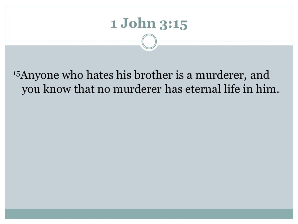 1 John 3:15 15 Anyone who hates his brother is a murderer, and you know that no murderer has eternal life in him.